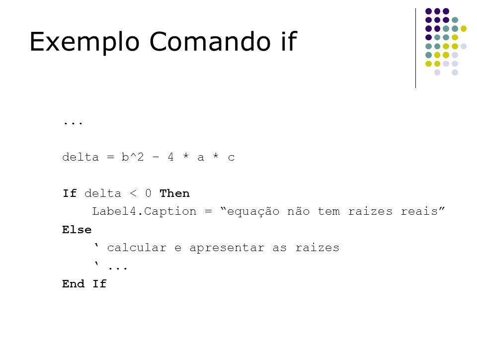 Exemplo Comando if ... delta = b^2 – 4 * a * c If delta < 0 Then