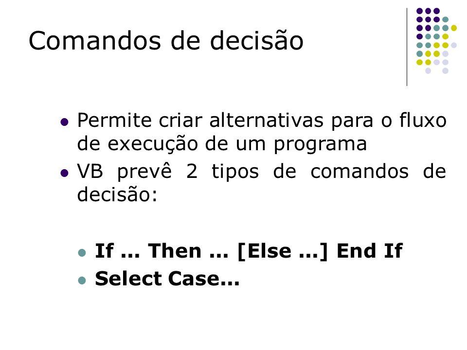 Comandos de decisão Permite criar alternativas para o fluxo de execução de um programa. VB prevê 2 tipos de comandos de decisão: