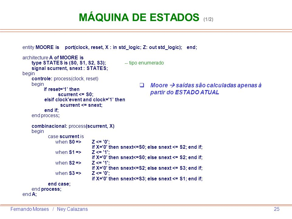 MÁQUINA DE ESTADOS (1/2) entity MOORE is port(clock, reset, X : in std_logic; Z: out std_logic); end;
