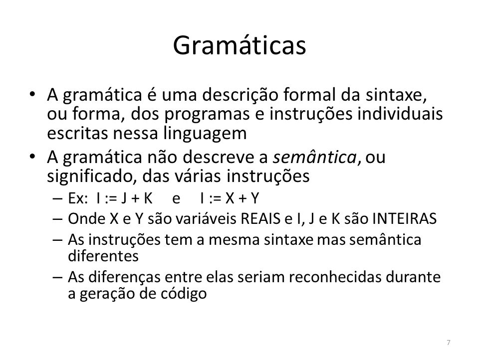 Gramáticas A gramática é uma descrição formal da sintaxe, ou forma, dos programas e instruções individuais escritas nessa linguagem.