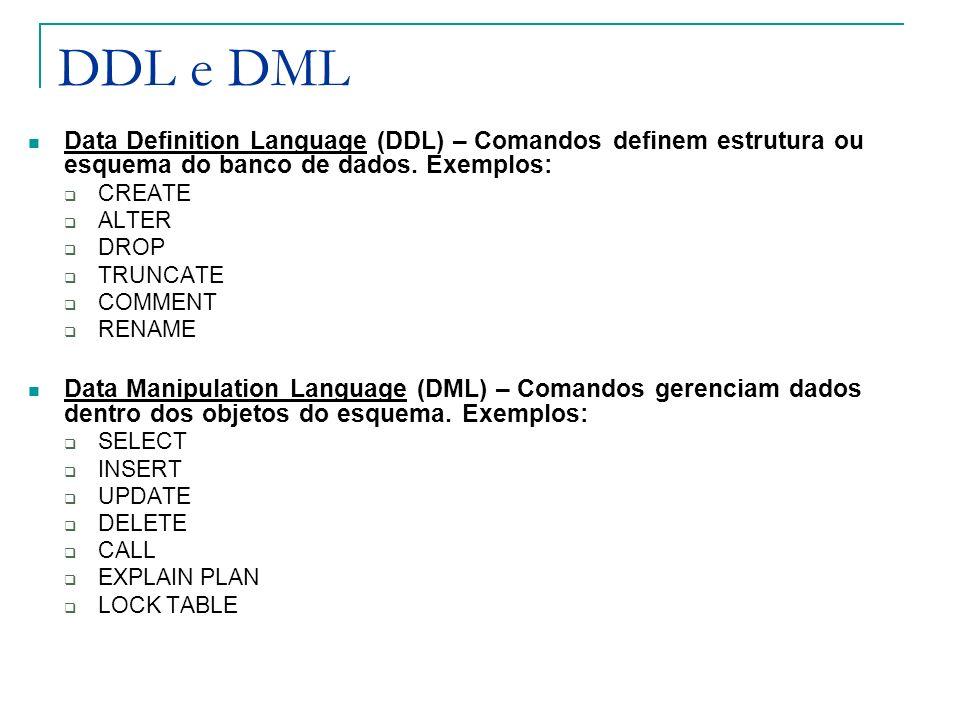DDL e DML Data Definition Language (DDL) – Comandos definem estrutura ou esquema do banco de dados. Exemplos: