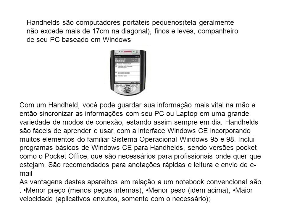 Handhelds são computadores portáteis pequenos(tela geralmente não excede mais de 17cm na diagonal), finos e leves, companheiro de seu PC baseado em Windows