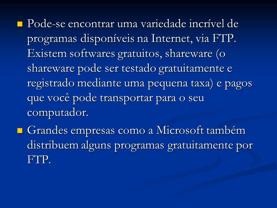 Pode-se encontrar uma variedade incrível de programas disponíveis na Internet, via FTP. Existem softwares gratuitos, shareware (o shareware pode ser testado gratuitamente e registrado mediante uma pequena taxa) e pagos que você pode transportar para o seu computador.
