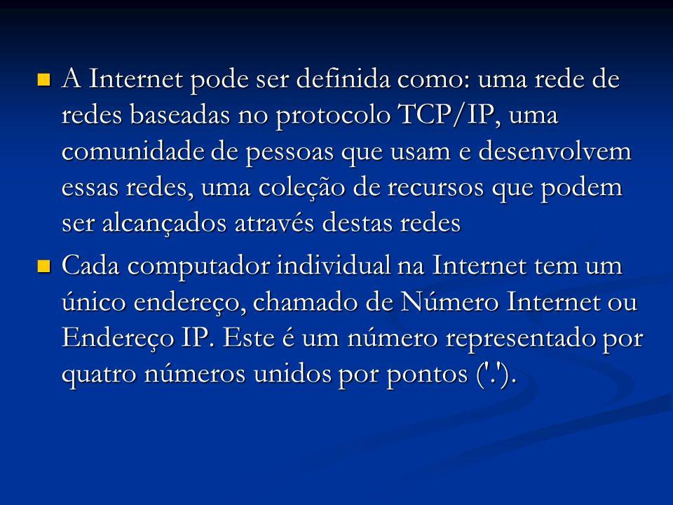 A Internet pode ser definida como: uma rede de redes baseadas no protocolo TCP/IP, uma comunidade de pessoas que usam e desenvolvem essas redes, uma coleção de recursos que podem ser alcançados através destas redes
