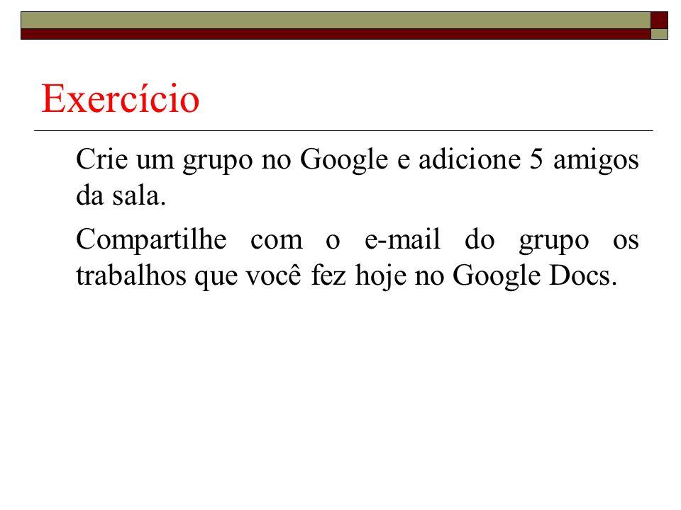 Exercício Crie um grupo no Google e adicione 5 amigos da sala.