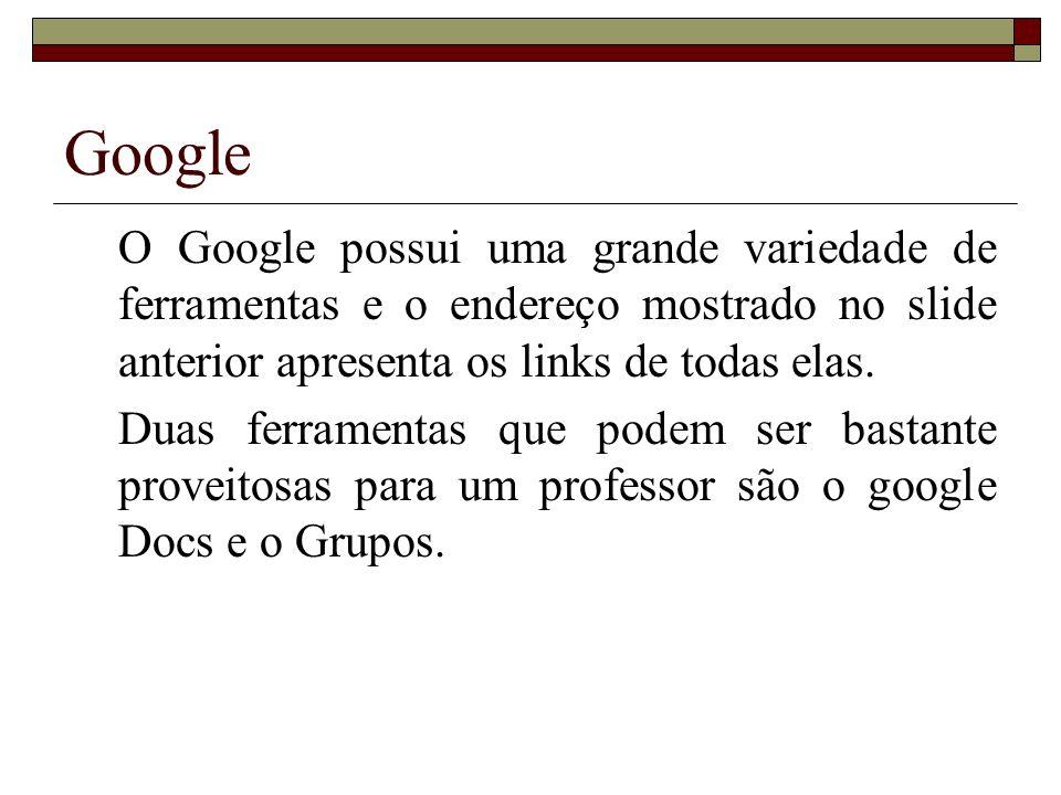 Google O Google possui uma grande variedade de ferramentas e o endereço mostrado no slide anterior apresenta os links de todas elas.