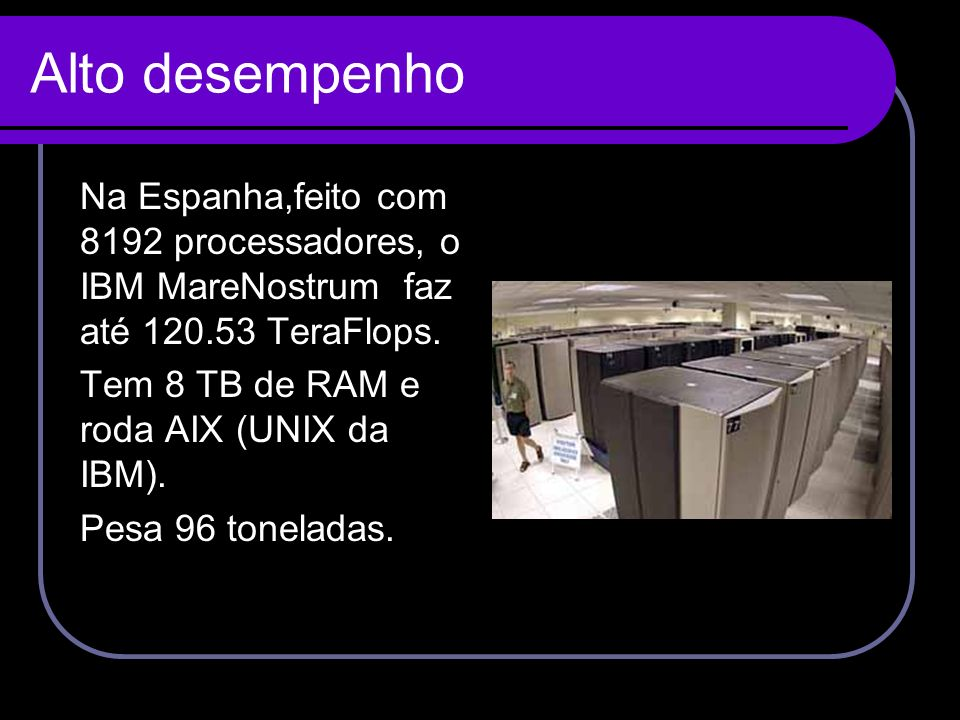 Alto desempenho Na Espanha,feito com 8192 processadores, o IBM MareNostrum faz até 120.53 TeraFlops.