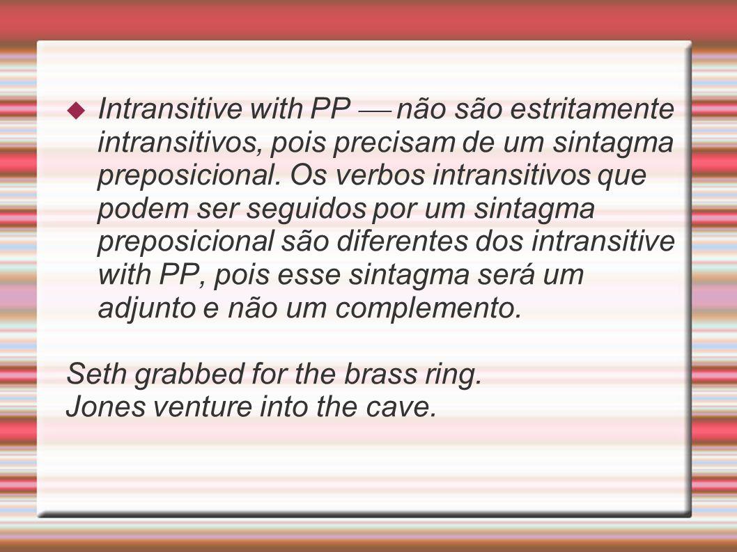 Intransitive with PP  não são estritamente intransitivos, pois precisam de um sintagma preposicional. Os verbos intransitivos que podem ser seguidos por um sintagma preposicional são diferentes dos intransitive with PP, pois esse sintagma será um adjunto e não um complemento.
