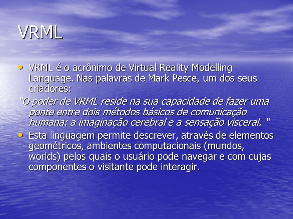 VRMLVRML é o acrônimo de Virtual Reality Modelling Language. Nas palavras de Mark Pesce, um dos seus criadores: