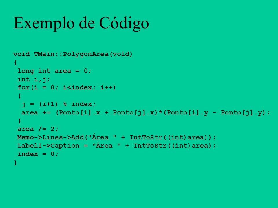 Exemplo de Código void TMain::PolygonArea(void) { long int area = 0;