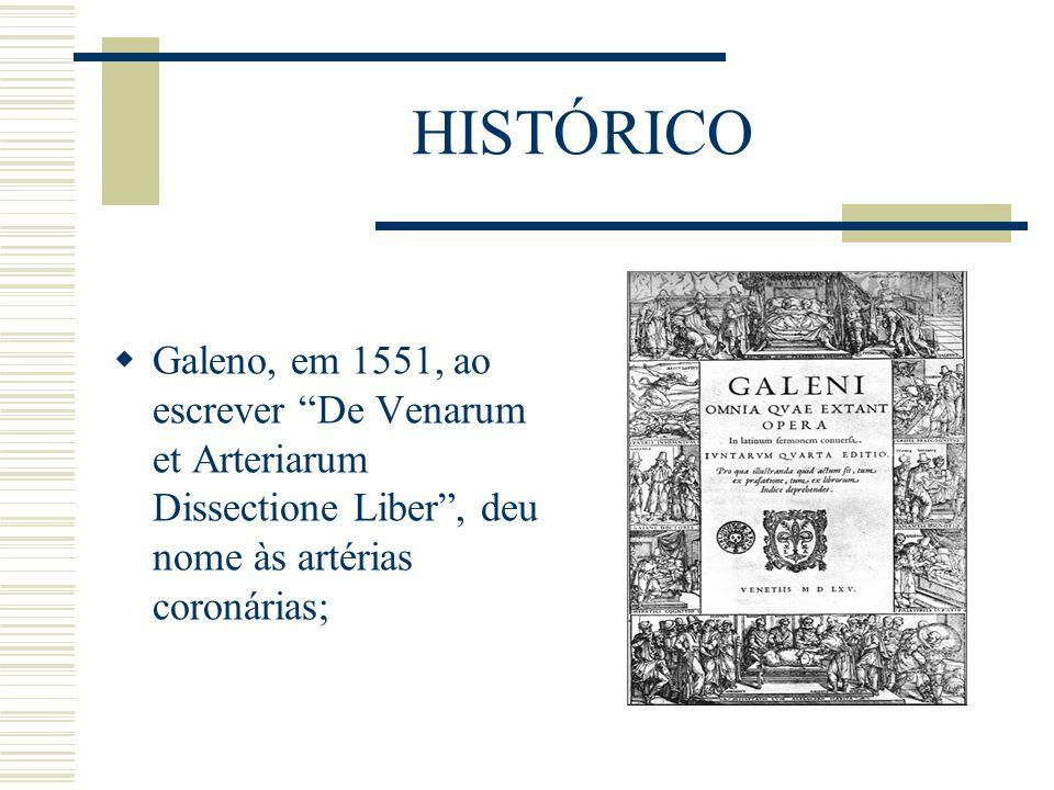 HISTÓRICO Galeno, em 1551, ao escrever De Venarum et Arteriarum Dissectione Liber , deu nome às artérias coronárias;
