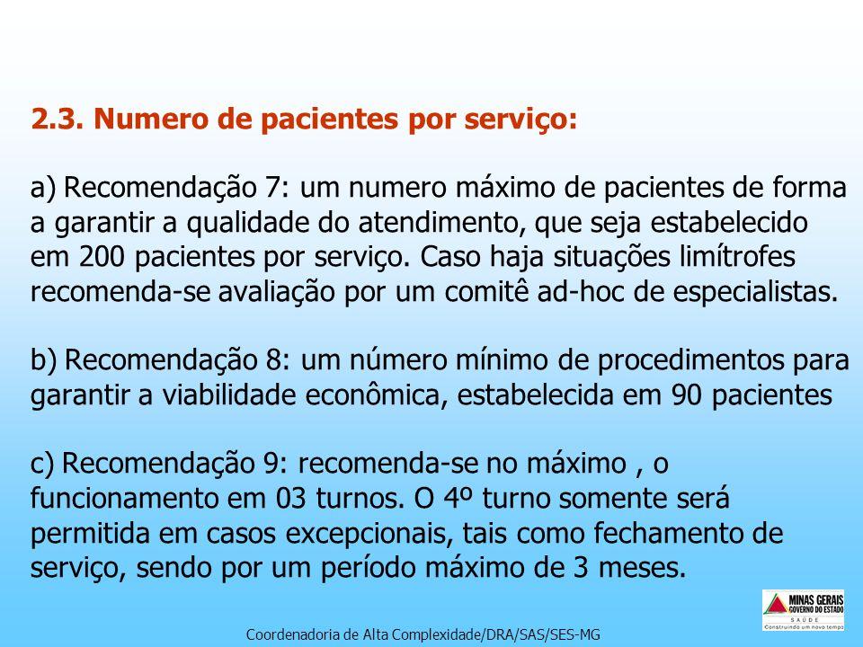 2.3. Numero de pacientes por serviço: a) Recomendação 7: um numero máximo de pacientes de forma a garantir a qualidade do atendimento, que seja estabelecido em 200 pacientes por serviço. Caso haja situações limítrofes recomenda-se avaliação por um comitê ad-hoc de especialistas. b) Recomendação 8: um número mínimo de procedimentos para garantir a viabilidade econômica, estabelecida em 90 pacientes c) Recomendação 9: recomenda-se no máximo , o funcionamento em 03 turnos. O 4º turno somente será permitida em casos excepcionais, tais como fechamento de serviço, sendo por um período máximo de 3 meses.