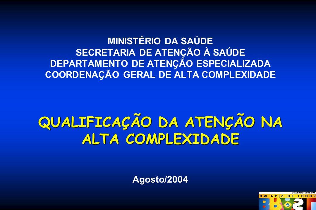 MINISTÉRIO DA SAÚDE SECRETARIA DE ATENÇÃO À SAÚDE DEPARTAMENTO DE ATENÇÃO ESPECIALIZADA COORDENAÇÃO GERAL DE ALTA COMPLEXIDADE QUALIFICAÇÃO DA ATENÇÃO NA ALTA COMPLEXIDADE Agosto/2004