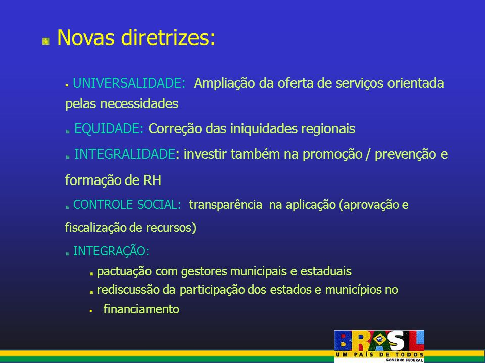 Novas diretrizes: UNIVERSALIDADE: Ampliação da oferta de serviços orientada pelas necessidades. EQUIDADE: Correção das iniquidades regionais.