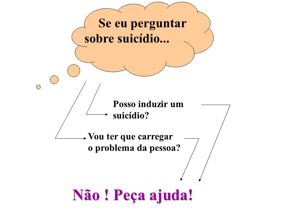 Não ! Peça ajuda! Se eu perguntar sobre suicídio... Posso induzir um