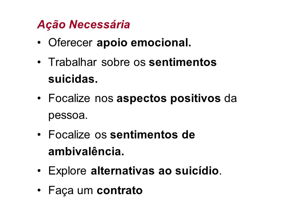 Ação Necessária Oferecer apoio emocional. Trabalhar sobre os sentimentos suicidas. Focalize nos aspectos positivos da pessoa.