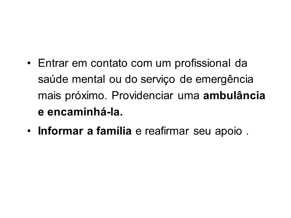 Entrar em contato com um profissional da saúde mental ou do serviço de emergência mais próximo. Providenciar uma ambulância e encaminhá-la.