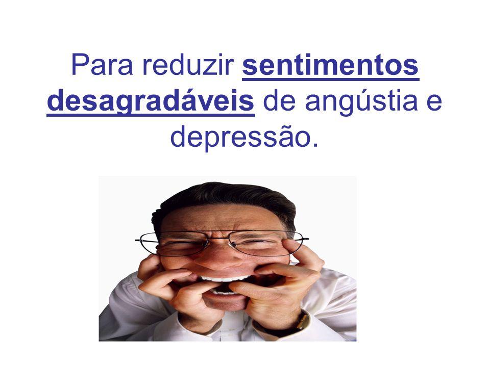 Para reduzir sentimentos desagradáveis de angústia e depressão.