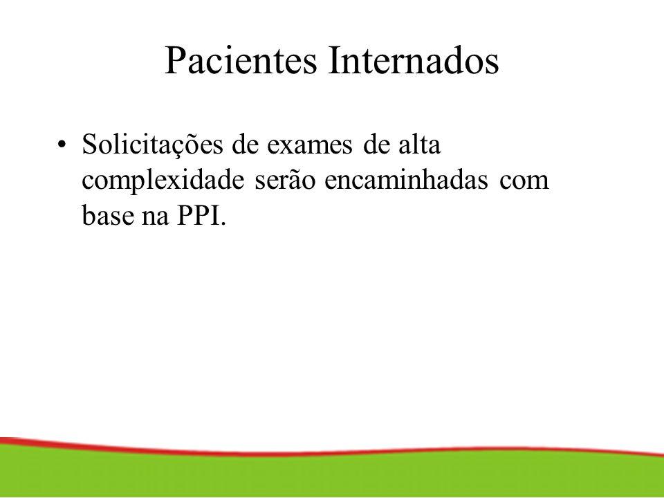 Pacientes Internados Solicitações de exames de alta complexidade serão encaminhadas com base na PPI.