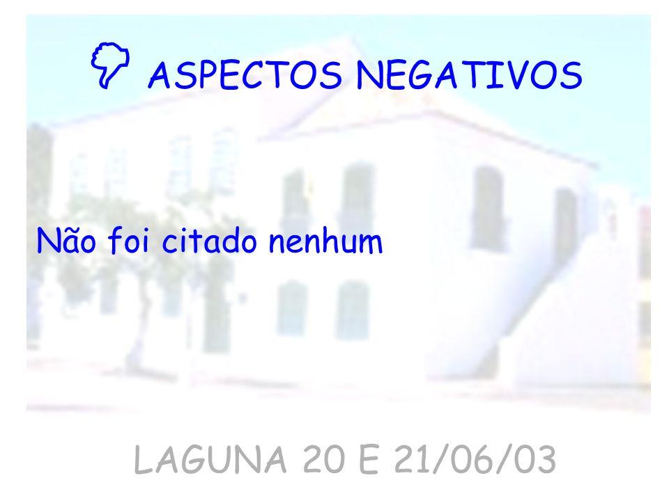  ASPECTOS NEGATIVOS Não foi citado nenhum LAGUNA 20 E 21/06/03