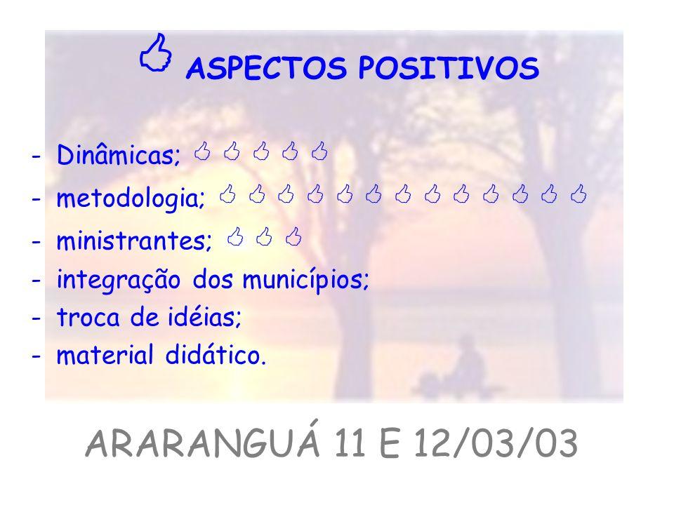  ASPECTOS POSITIVOS ARARANGUÁ 11 E 12/03/03 Dinâmicas;     