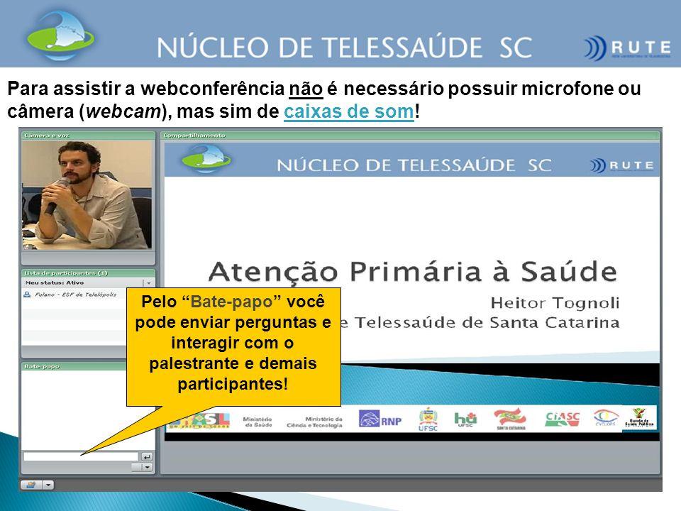 Para assistir a webconferência não é necessário possuir microfone ou câmera (webcam), mas sim de caixas de som!