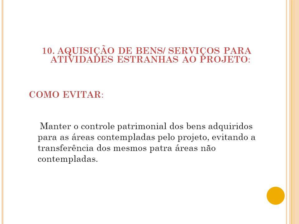 10. AQUISIÇÃO DE BENS/ SERVIÇOS PARA ATIVIDADES ESTRANHAS AO PROJETO: