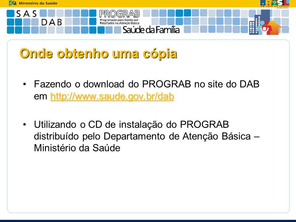 Onde obtenho uma cópia Fazendo o download do PROGRAB no site do DAB em http://www.saude.gov.br/dab.