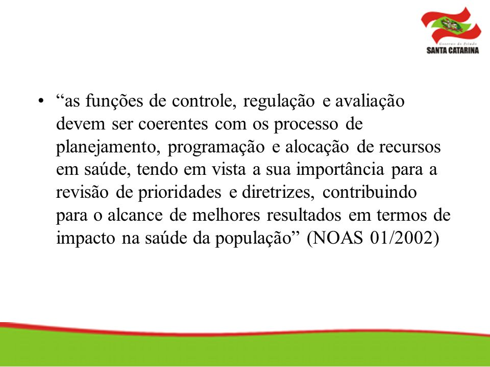 as funções de controle, regulação e avaliação devem ser coerentes com os processo de planejamento, programação e alocação de recursos em saúde, tendo em vista a sua importância para a revisão de prioridades e diretrizes, contribuindo para o alcance de melhores resultados em termos de impacto na saúde da população (NOAS 01/2002)