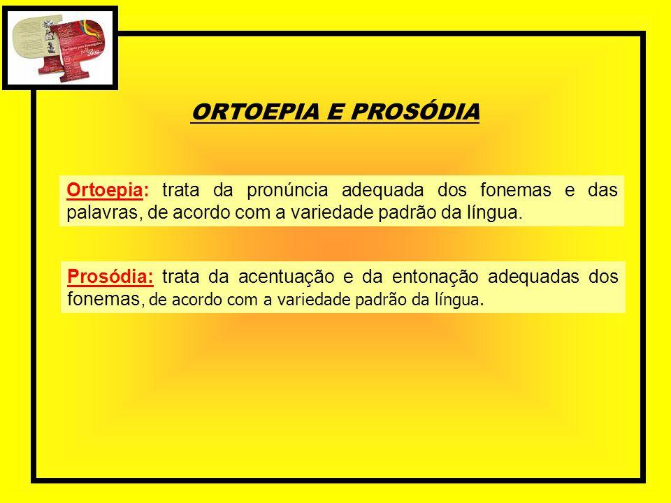 ORTOEPIA E PROSÓDIA Ortoepia: trata da pronúncia adequada dos fonemas e das palavras, de acordo com a variedade padrão da língua.