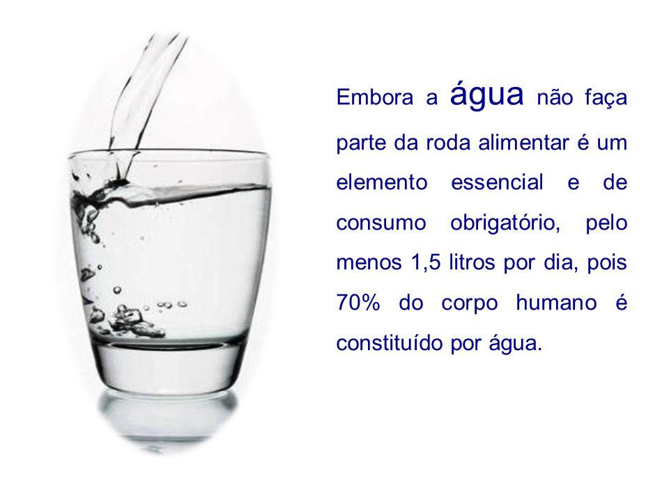 Embora a água não faça parte da roda alimentar é um elemento essencial e de consumo obrigatório, pelo menos 1,5 litros por dia, pois 70% do corpo humano é constituído por água.
