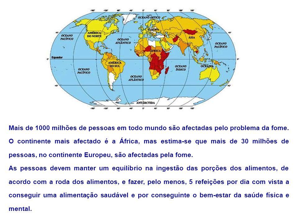 Mais de 1000 milhões de pessoas em todo mundo são afectadas pelo problema da fome. O continente mais afectado é a África, mas estima-se que mais de 30 milhões de pessoas, no continente Europeu, são afectadas pela fome.