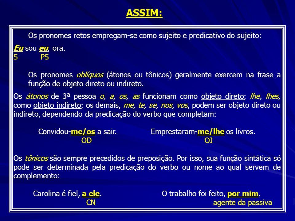 ASSIM: Os pronomes retos empregam-se como sujeito e predicativo do sujeito: Eu sou eu, ora. S PS.