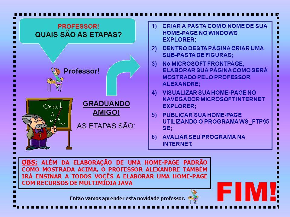 FIM! QUAIS SÃO AS ETAPAS Professor! GRADUANDO AMIGO! AS ETAPAS SÃO: