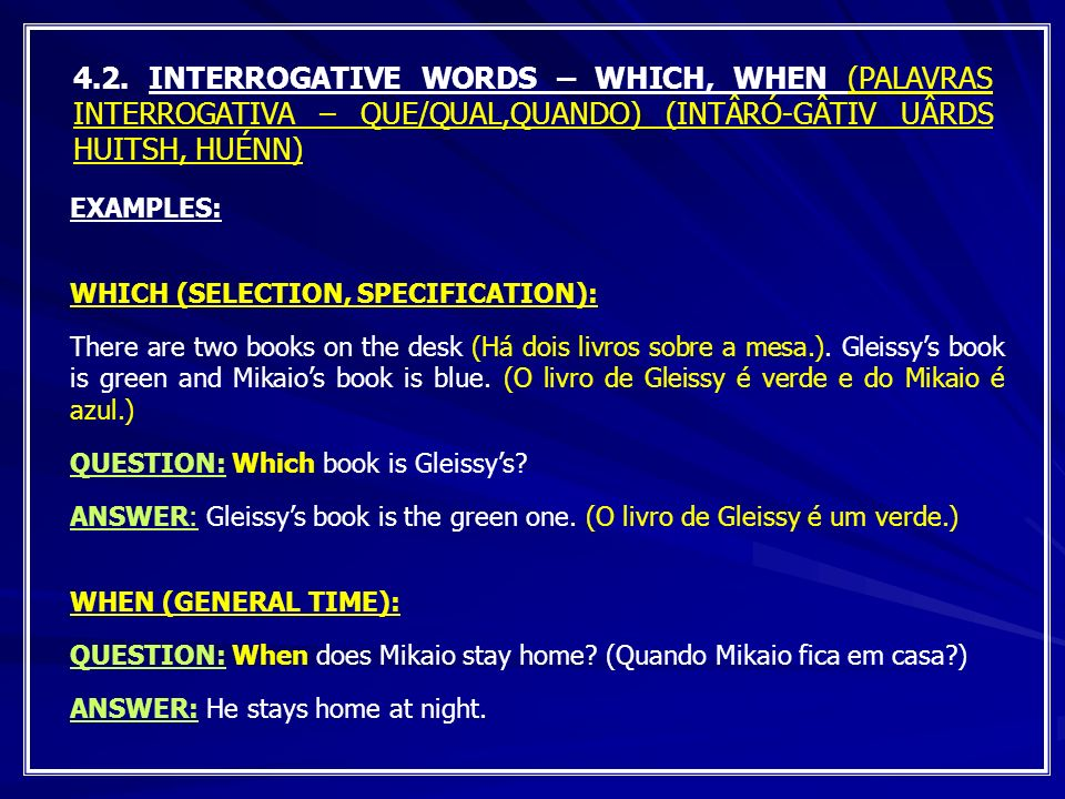 4.2. INTERROGATIVE WORDS – WHICH, WHEN (PALAVRAS INTERROGATIVA – QUE/QUAL,QUANDO) (INTÂRÓ-GÂTIV UÂRDS HUITSH, HUÉNN)