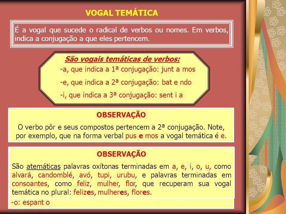 VOGAL TEMÁTICA É a vogal que sucede o radical de verbos ou nomes. Em verbos, indica a conjugação a que eles pertencem.