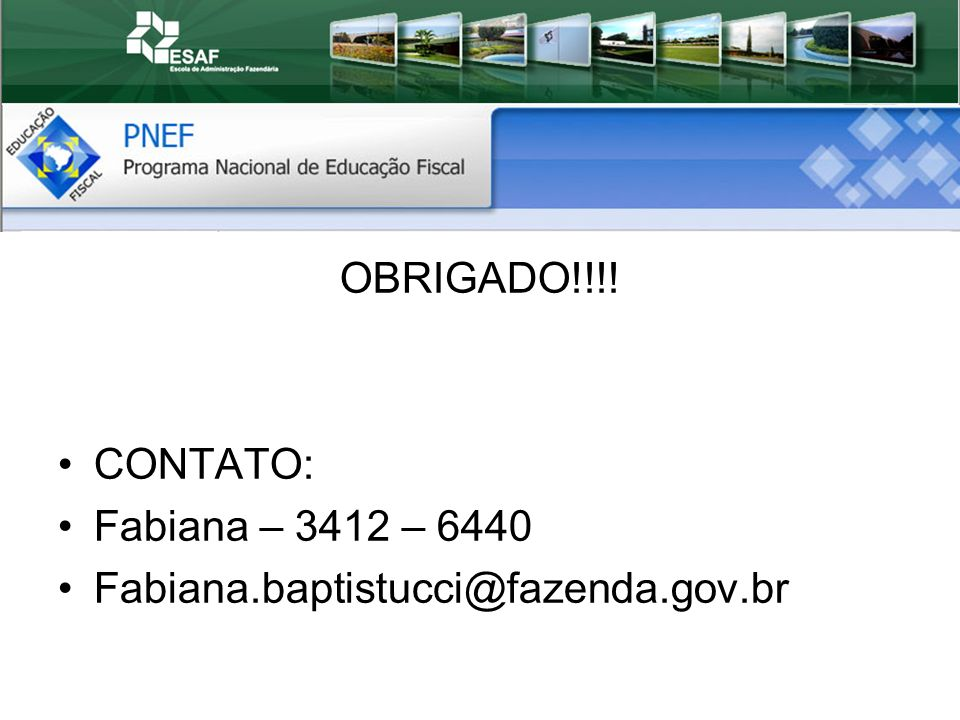 OBRIGADO!!!! CONTATO: Fabiana – 3412 – 6440 Fabiana.baptistucci@fazenda.gov.br