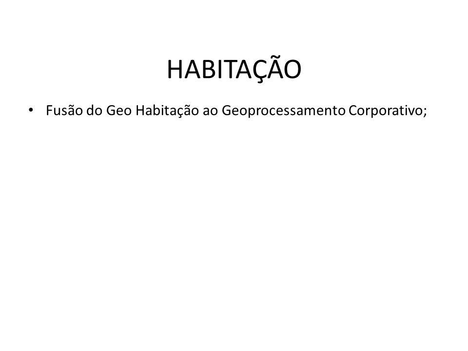 HABITAÇÃO Fusão do Geo Habitação ao Geoprocessamento Corporativo;