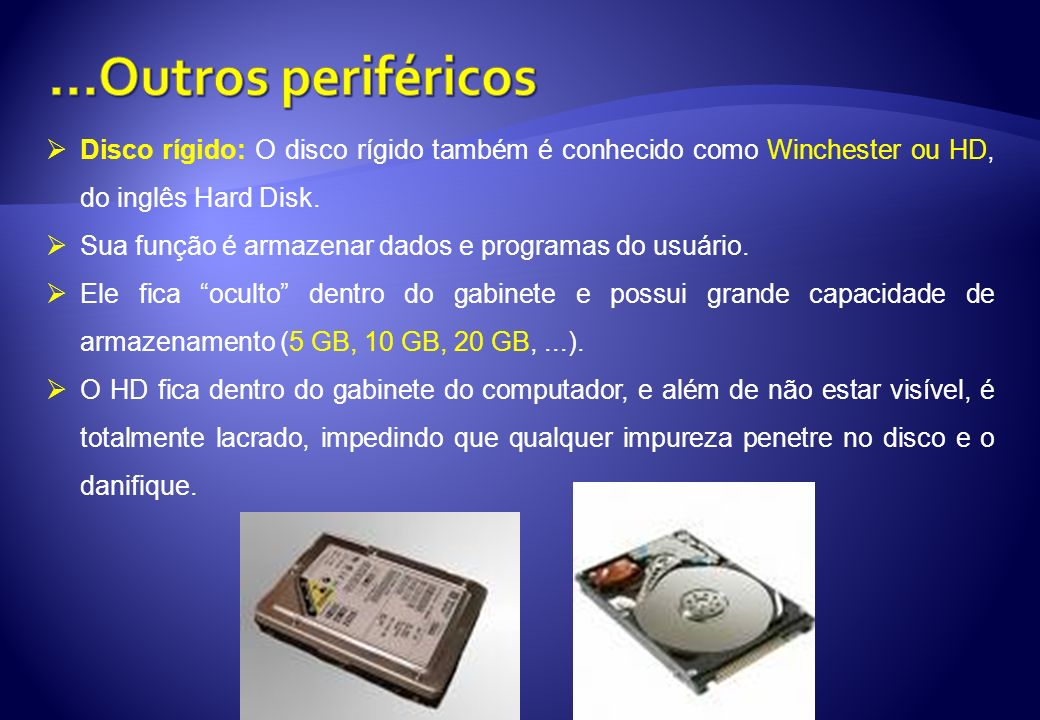 ...Outros periféricos Disco rígido: O disco rígido também é conhecido como Winchester ou HD, do inglês Hard Disk.