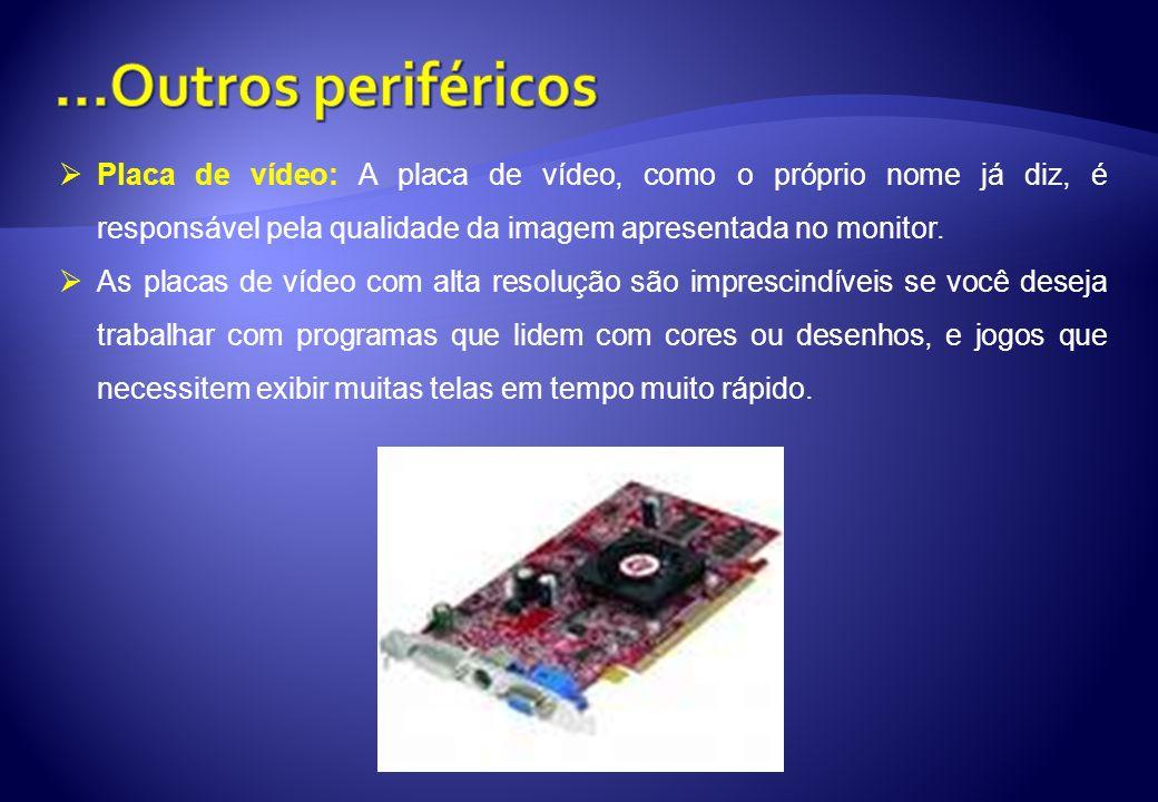 ...Outros periféricos Placa de vídeo: A placa de vídeo, como o próprio nome já diz, é responsável pela qualidade da imagem apresentada no monitor.