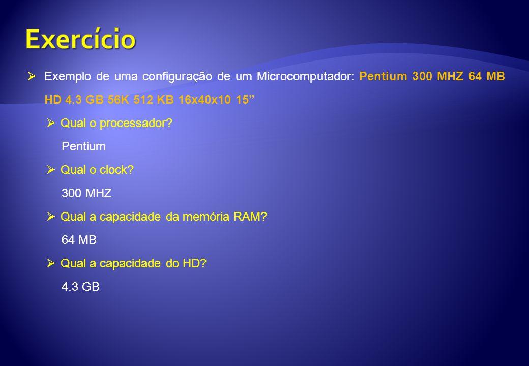 Exercício Exemplo de uma configuração de um Microcomputador: Pentium 300 MHZ 64 MB HD 4.3 GB 56K 512 KB 16x40x10 15