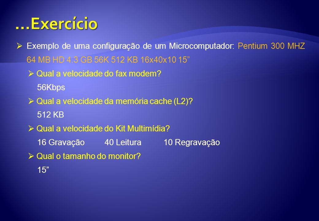 ...Exercício Exemplo de uma configuração de um Microcomputador: Pentium 300 MHZ 64 MB HD 4.3 GB 56K 512 KB 16x40x10 15