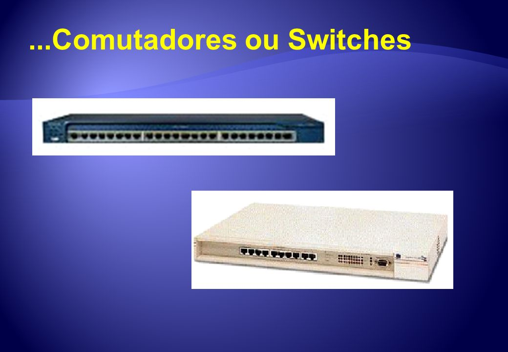...Comutadores ou Switches