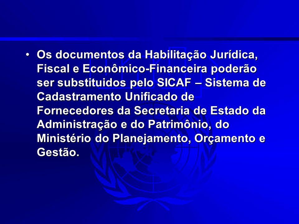 Os documentos da Habilitação Jurídica, Fiscal e Econômico-Financeira poderão ser substituidos pelo SICAF – Sistema de Cadastramento Unificado de Fornecedores da Secretaria de Estado da Administração e do Patrimônio, do Ministério do Planejamento, Orçamento e Gestão.