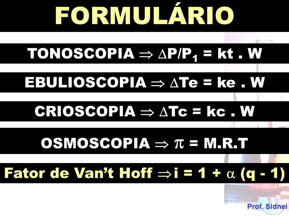 FORMULÁRIO TONOSCOPIA  P/P1 = kt . W EBULIOSCOPIA  Te = ke . W
