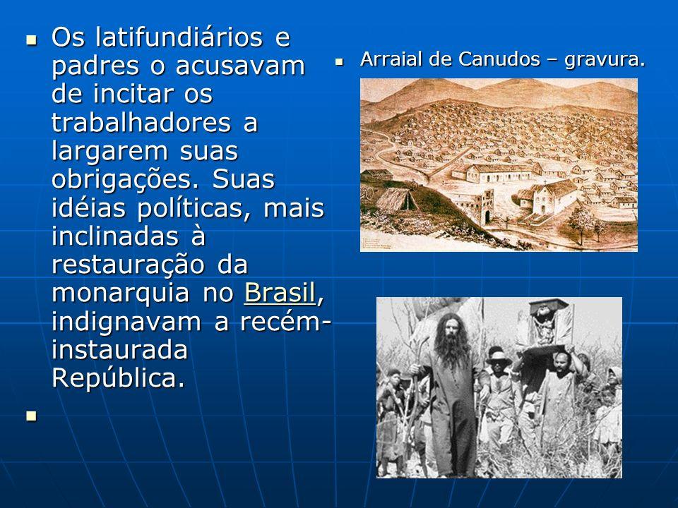 Os latifundiários e padres o acusavam de incitar os trabalhadores a largarem suas obrigações. Suas idéias políticas, mais inclinadas à restauração da monarquia no Brasil, indignavam a recém-instaurada República.