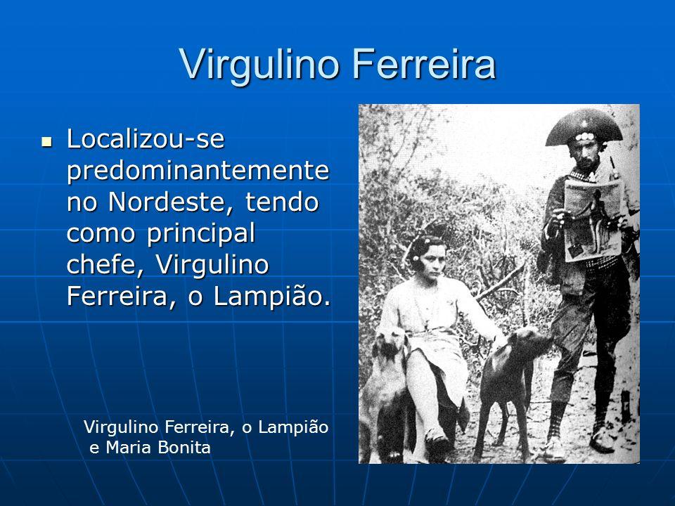 Virgulino Ferreira Localizou-se predominantemente no Nordeste, tendo como principal chefe, Virgulino Ferreira, o Lampião.