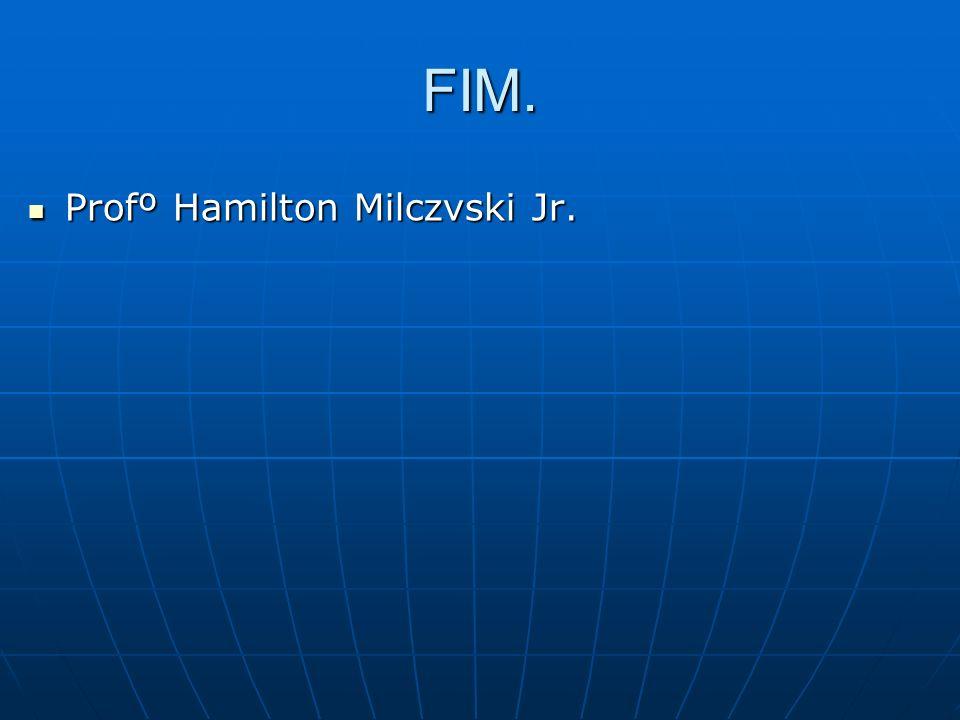 FIM. Profº Hamilton Milczvski Jr.