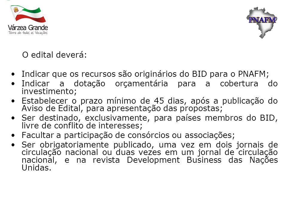 O edital deverá:Indicar que os recursos são originários do BID para o PNAFM; Indicar a dotação orçamentária para a cobertura do investimento;