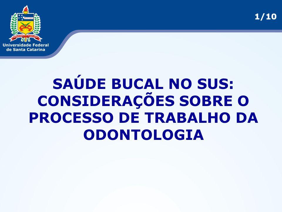 1/10 SAÚDE BUCAL NO SUS: CONSIDERAÇÕES SOBRE O PROCESSO DE TRABALHO DA ODONTOLOGIA